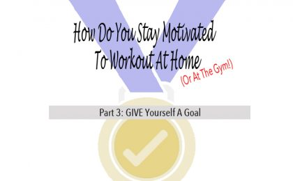 How To Stay Motivated To Workout At Home GIVE Yourself A Goal