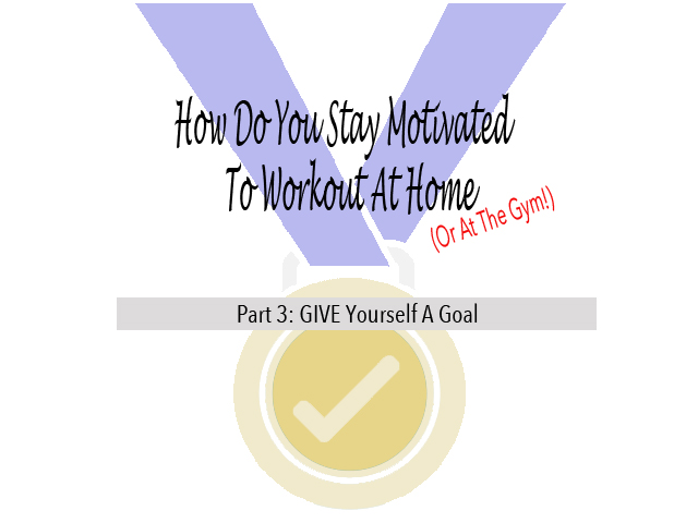 How To Stay Motivated To Workout Part 3: GIVE Yourself A Goal