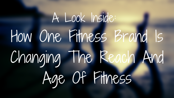A Look Inside: How One Fitness Brand Is Changing The Reach And Age Of Fitness